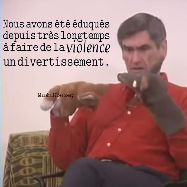 nous avons été éduqués depuis très longtemps à faire de la violence un divertissement communication non violente