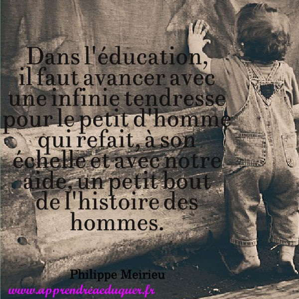 dans l'éducation il faut avancer avec une infinie tendresse pour le petit d'homme citation philippe meirieu