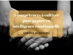 5 compétences à cultiver pour gagner en intelligence émotionnelle (adultes et parents)