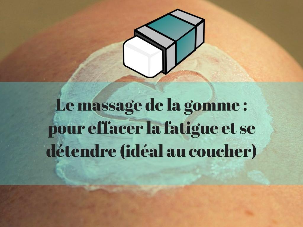 Le massage de la gomme - pour effacer la fatigue et se détendre (idéal au coucher)