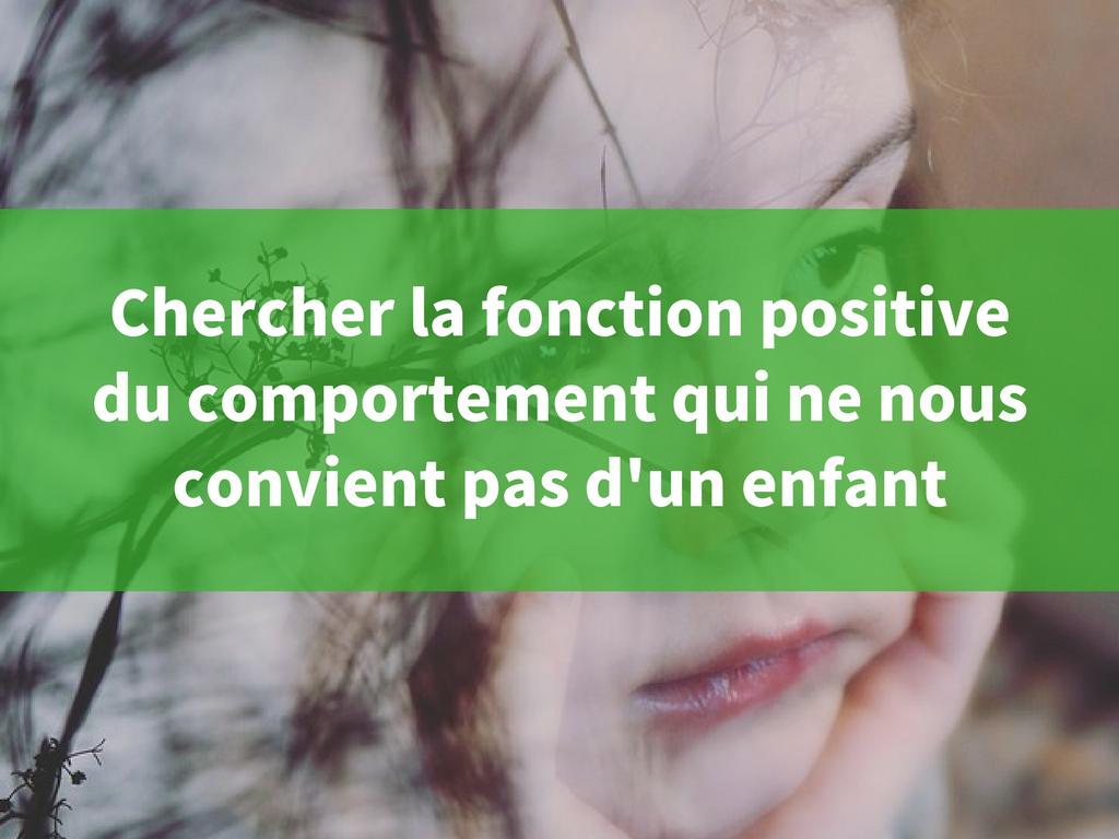 Chercher lafonction positive du comportement qui ne nous convient pas d'un enfant