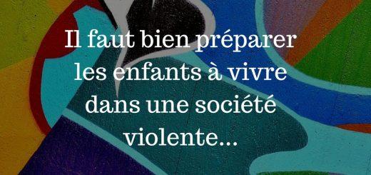 Il faut bien préparer les enfants à vivre dans une société violente...