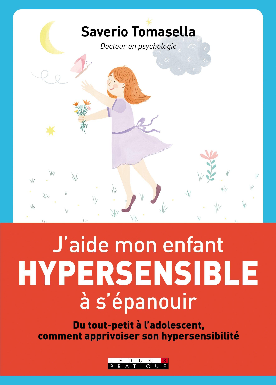 J'aide mon enfant hypersensible à s'épanouir : apprivoiser l'hypersensibilité de la maternelle au lycée