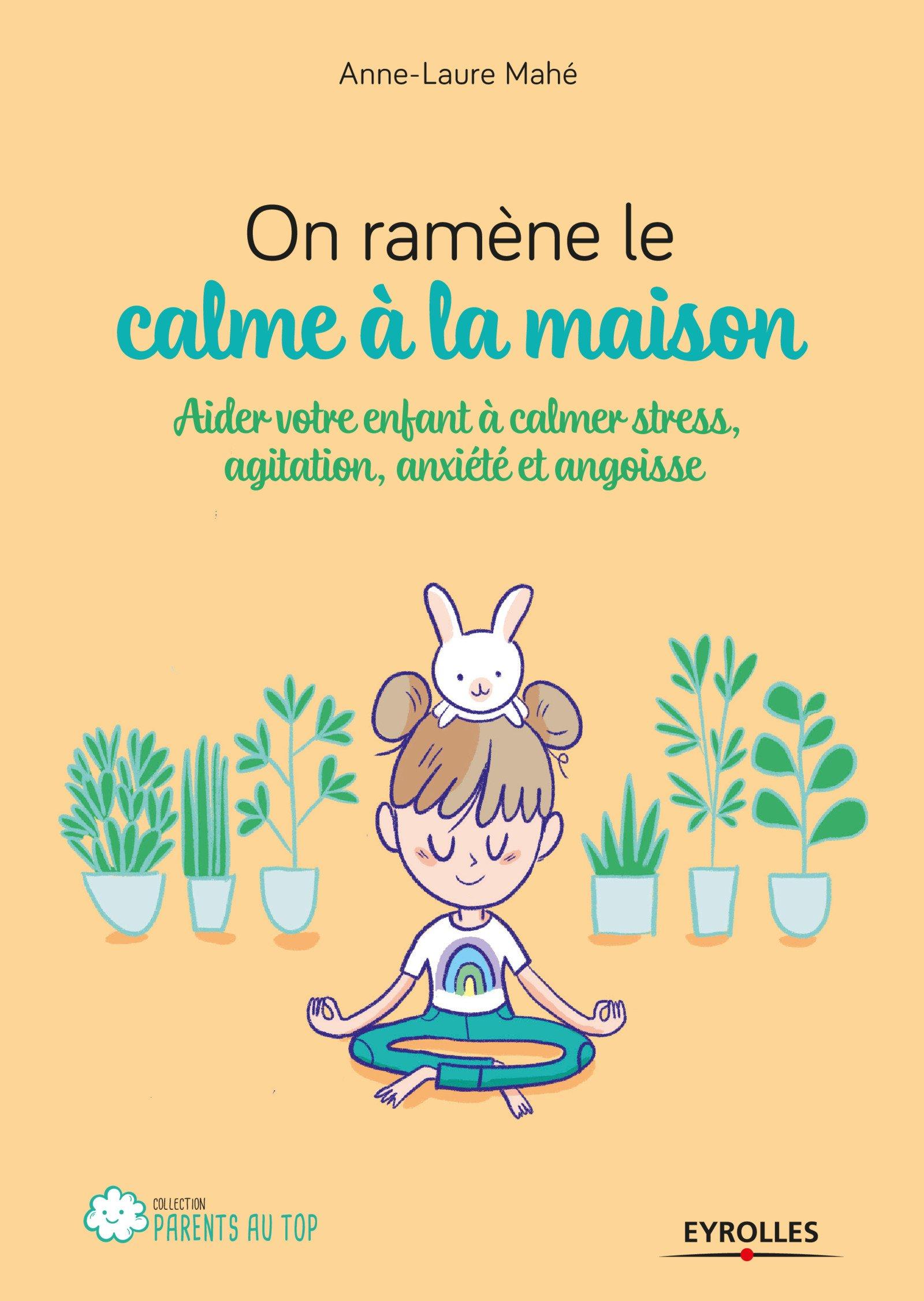 On ramène le calme à la maison ! : aider votre enfant à calmer stress, agitation, anxiété et angoisses