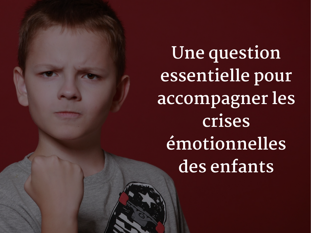 Une question essentielle pour accompagner les crises émotionnelles des enfants