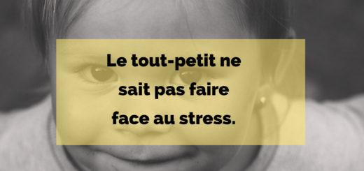 Le tout-petit ne sait pas faire face au stress.