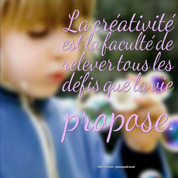 la créativité est la faculté de relever tous les défis que la vie ...
