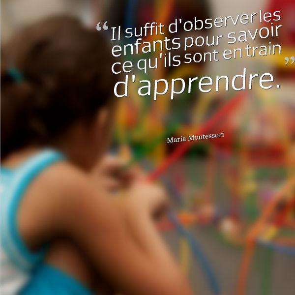 il suffit d'observer les enfants pour savoir ce qu'ils sont en train d'apprendre Maria Montessori