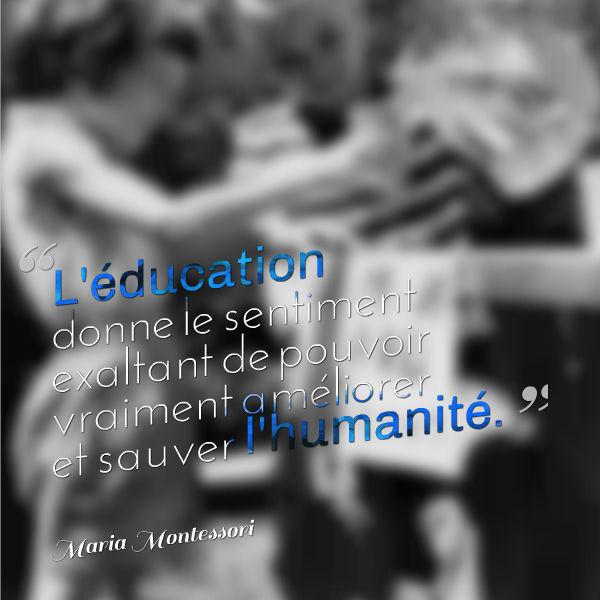 l'éducation donne le sentiment exaltant de pouvoir vraiment améliorer et sauver l'humanité maria montessori
