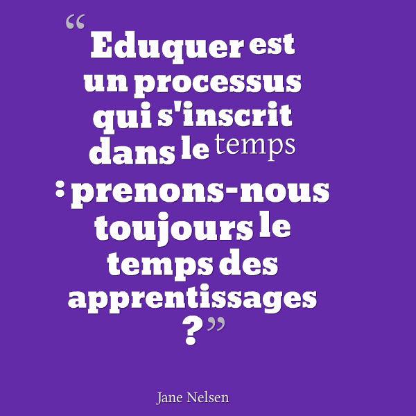 Eduquer est un processus qui s'inscrit dans le temps, prenons-nous toujours le temps des apprentissages