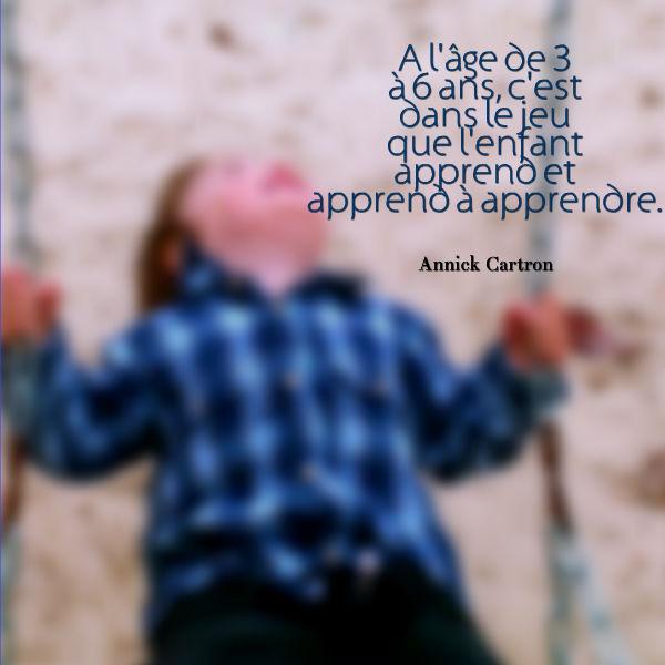 c'est dans le jeu que l'enfant apprend et apprend à apprendre