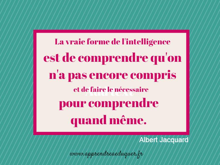 la vraie forme de l'intelligence est de comprendre qu'on n'a oas encore compris Albert Jacquard