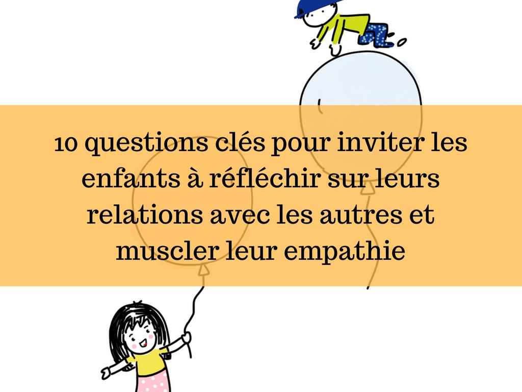 10 questions clés pour inviter les enfants à réfléchir sur leurs relations avec les autres et muscler leur empathie