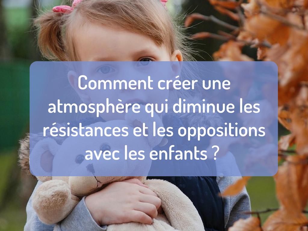 Comment créer une atmosphère qui diminue les résistances et les oppositions avec les enfants _