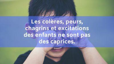 Les colères, peurs, chagrins et excitations des enfants ne sont pas des caprices