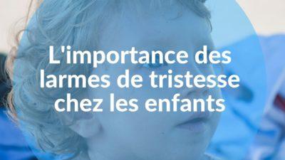 L'importance des larmes de tristesse chez les enfants