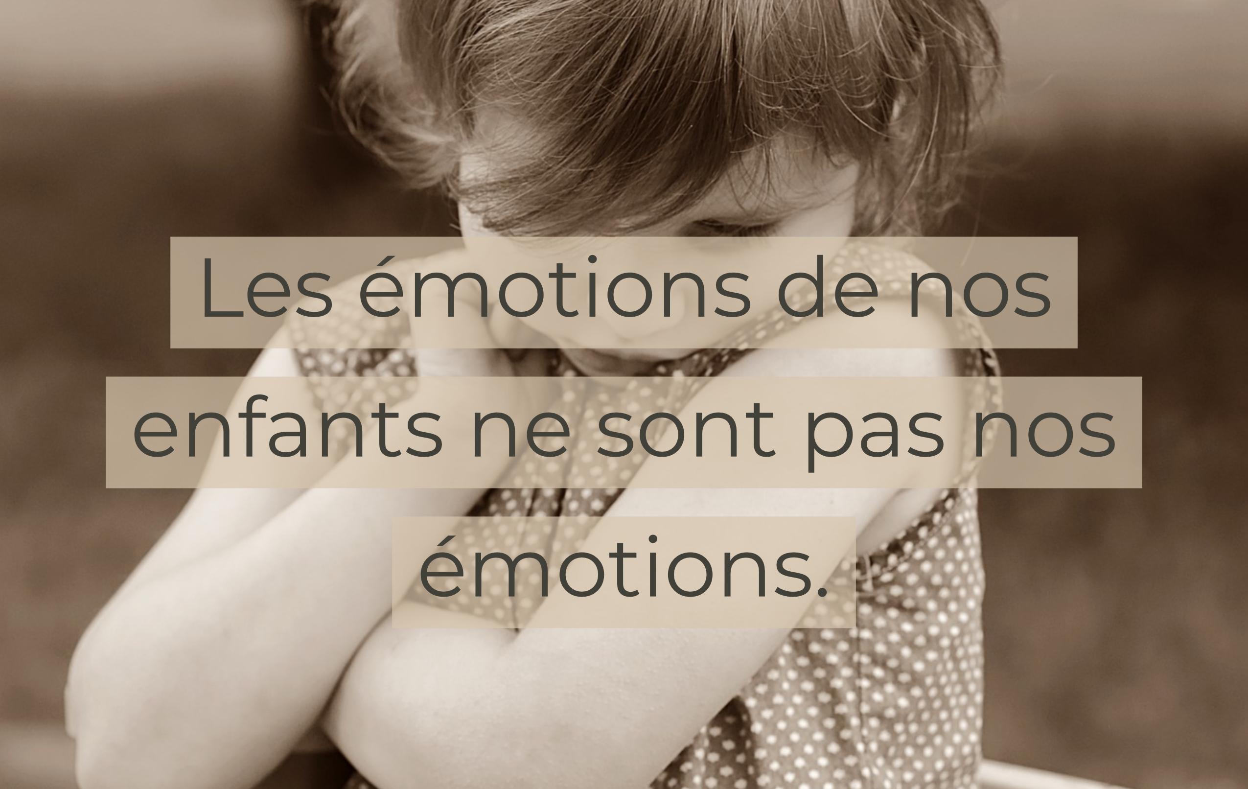 Les émotions de nos enfants ne sont pas nos émotions.