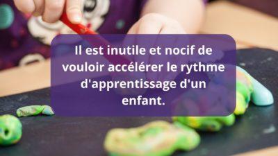 Il est inutile et nocif de vouloir accélérer le rythme d'apprentissage d'un enfant.