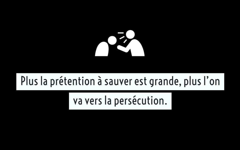 Plus la prétention à sauver est grande, plus l'on va vers la persécution