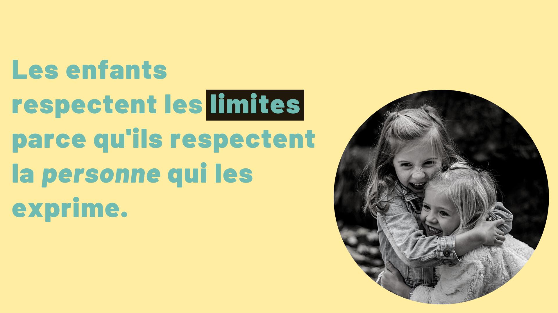 Les enfants respectent les limites parce qu'ils respectent la personne qui les exprime.