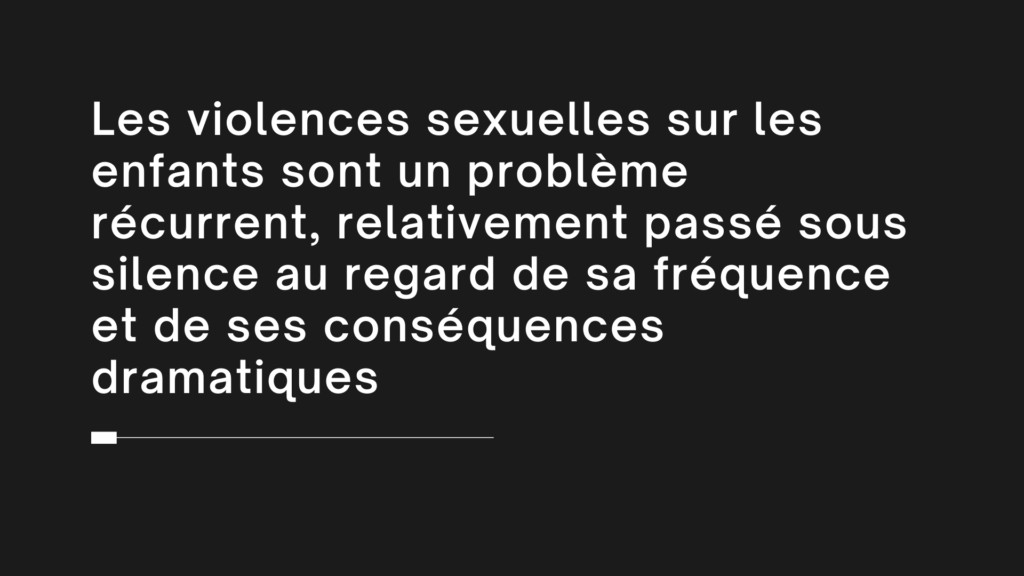 Les violences sexuelles sur les enfants sont un problème récurrent, relativement passé sous silence au regard de sa fréquence et de ses conséquences dramatiques